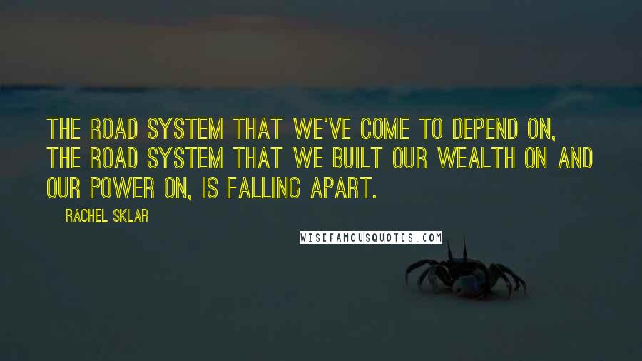 Rachel Sklar quotes: The road system that we've come to depend on, the road system that we built our wealth on and our power on, is falling apart.