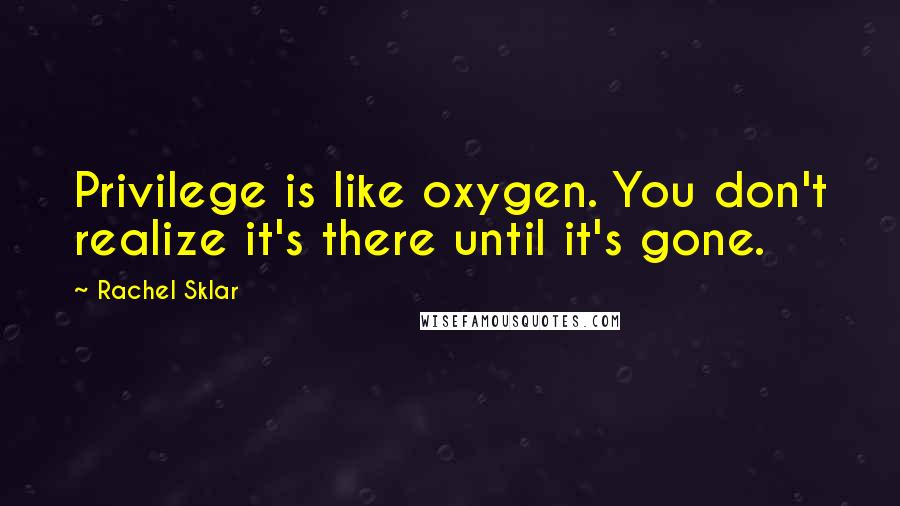 Rachel Sklar quotes: Privilege is like oxygen. You don't realize it's there until it's gone.