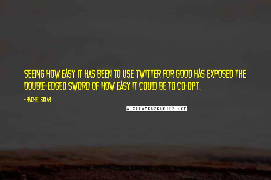 Rachel Sklar quotes: Seeing how easy it has been to use Twitter for good has exposed the double-edged sword of how easy it could be to co-opt.