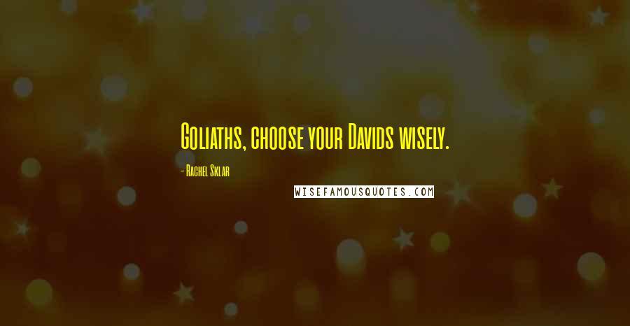 Rachel Sklar quotes: Goliaths, choose your Davids wisely.