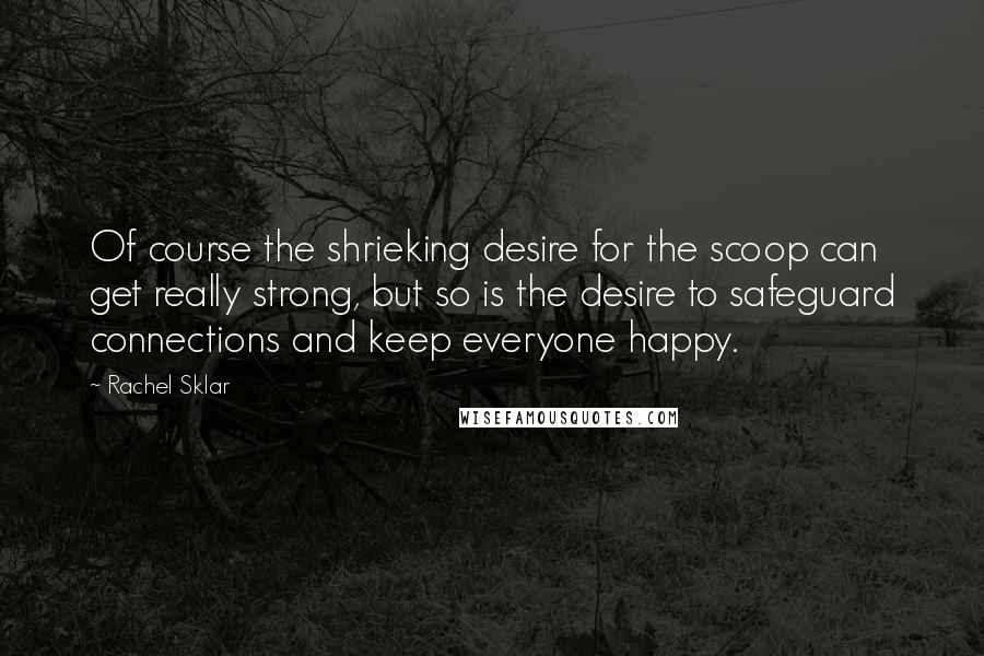 Rachel Sklar quotes: Of course the shrieking desire for the scoop can get really strong, but so is the desire to safeguard connections and keep everyone happy.