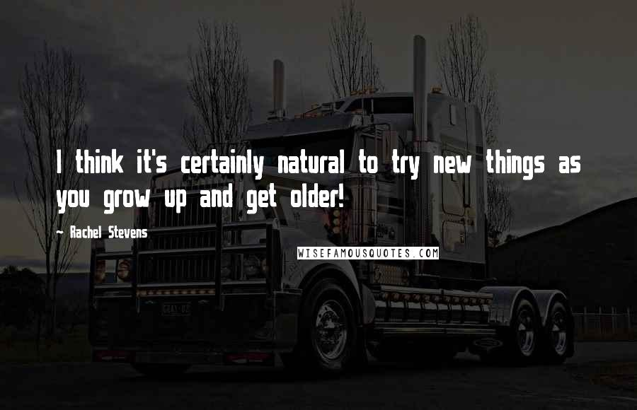 Rachel Stevens quotes: I think it's certainly natural to try new things as you grow up and get older!