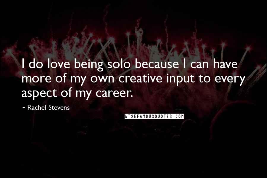 Rachel Stevens quotes: I do love being solo because I can have more of my own creative input to every aspect of my career.