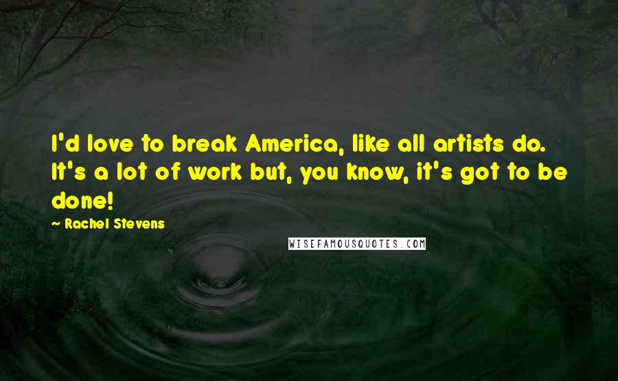 Rachel Stevens quotes: I'd love to break America, like all artists do. It's a lot of work but, you know, it's got to be done!