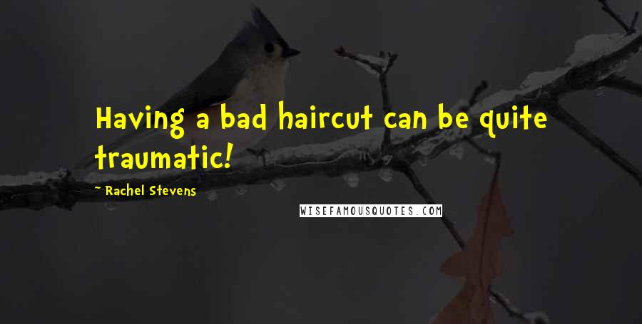 Rachel Stevens quotes: Having a bad haircut can be quite traumatic!