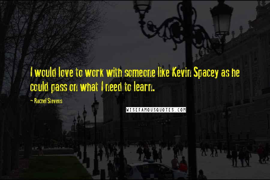 Rachel Stevens quotes: I would love to work with someone like Kevin Spacey as he could pass on what I need to learn.