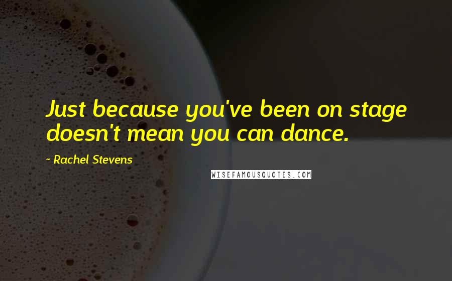 Rachel Stevens quotes: Just because you've been on stage doesn't mean you can dance.