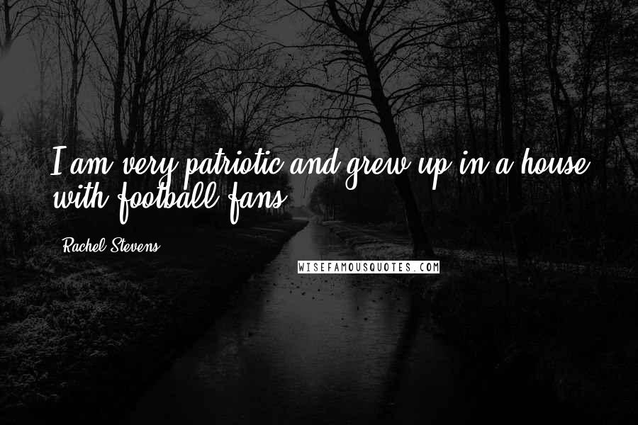 Rachel Stevens quotes: I am very patriotic and grew up in a house with football fans.