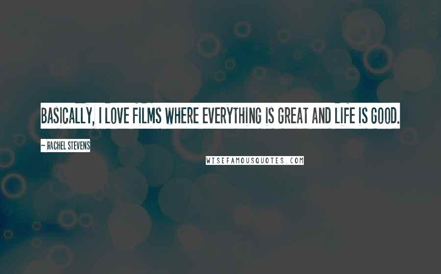 Rachel Stevens quotes: Basically, I love films where everything is great and life is good.