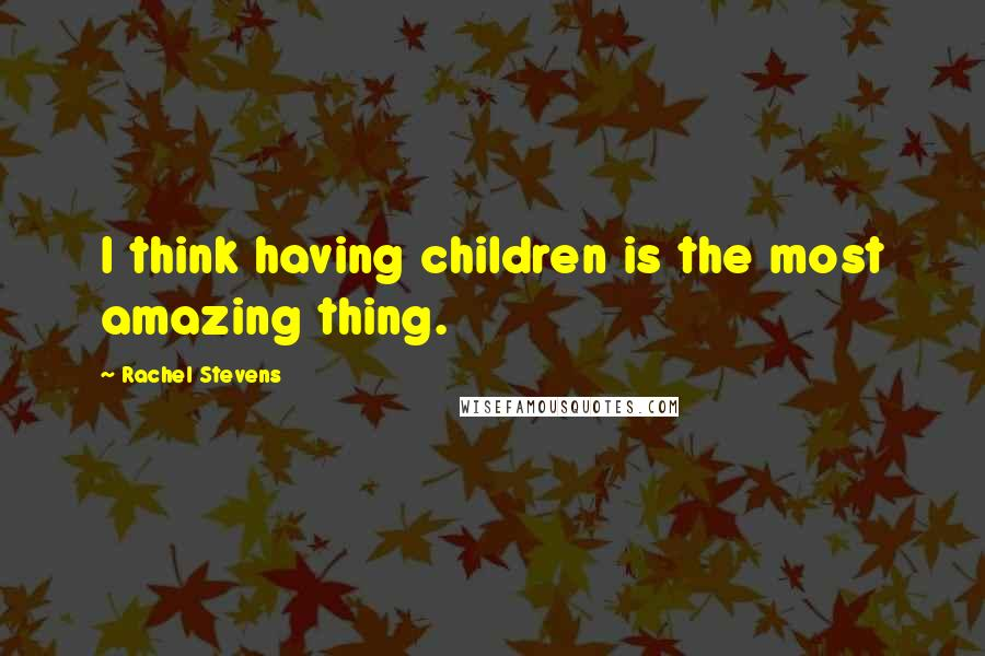 Rachel Stevens quotes: I think having children is the most amazing thing.