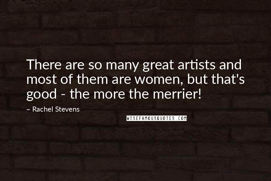Rachel Stevens quotes: There are so many great artists and most of them are women, but that's good - the more the merrier!