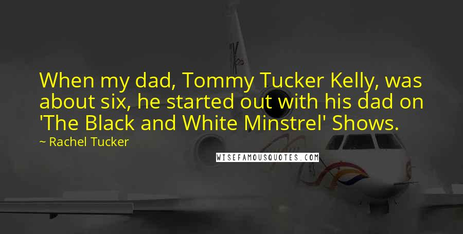 Rachel Tucker quotes: When my dad, Tommy Tucker Kelly, was about six, he started out with his dad on 'The Black and White Minstrel' Shows.