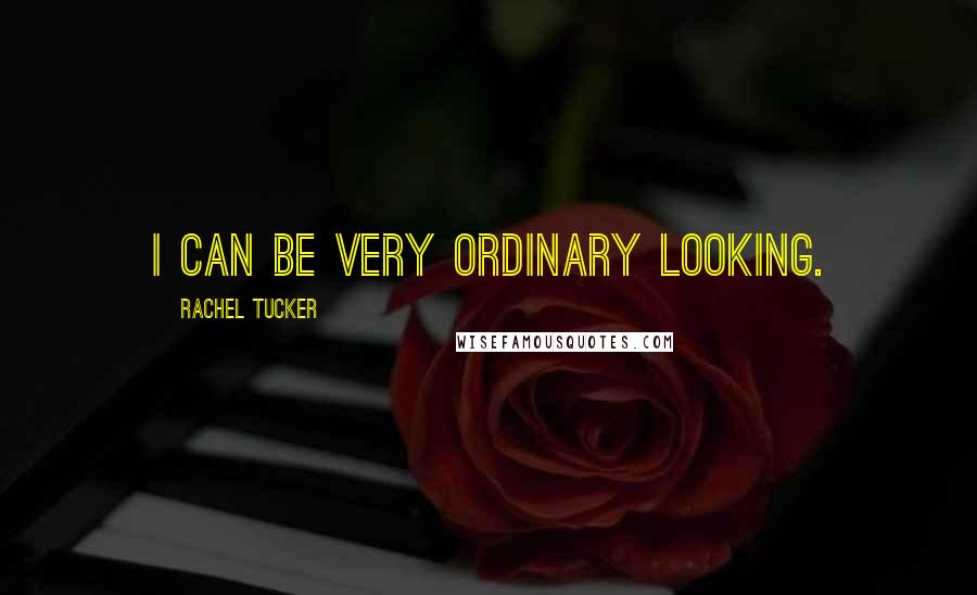 Rachel Tucker quotes: I can be very ordinary looking.