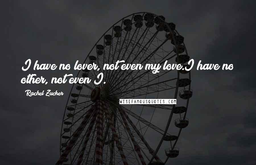 Rachel Zucker quotes: I have no lover, not even my love.I have no other, not even I.