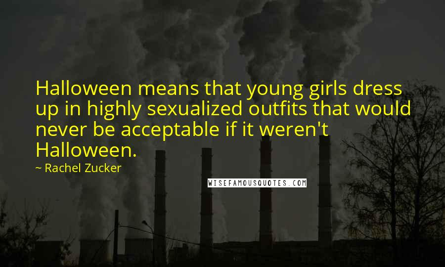 Rachel Zucker quotes: Halloween means that young girls dress up in highly sexualized outfits that would never be acceptable if it weren't Halloween.