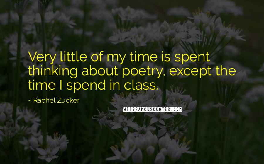 Rachel Zucker quotes: Very little of my time is spent thinking about poetry, except the time I spend in class.