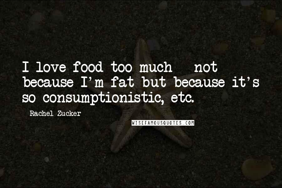Rachel Zucker quotes: I love food too much - not because I'm fat but because it's so consumptionistic, etc.