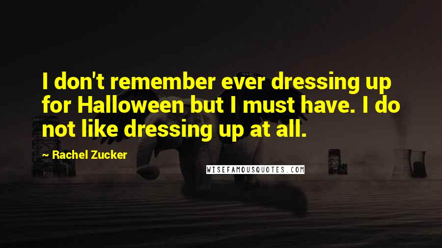 Rachel Zucker quotes: I don't remember ever dressing up for Halloween but I must have. I do not like dressing up at all.