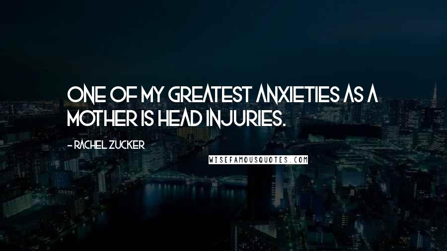 Rachel Zucker quotes: One of my greatest anxieties as a mother is head injuries.