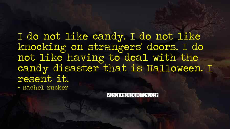 Rachel Zucker quotes: I do not like candy. I do not like knocking on strangers' doors. I do not like having to deal with the candy disaster that is Halloween. I resent it.