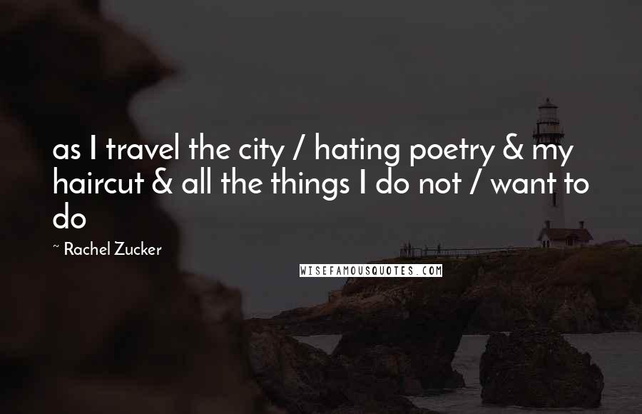 Rachel Zucker quotes: as I travel the city / hating poetry & my haircut & all the things I do not / want to do