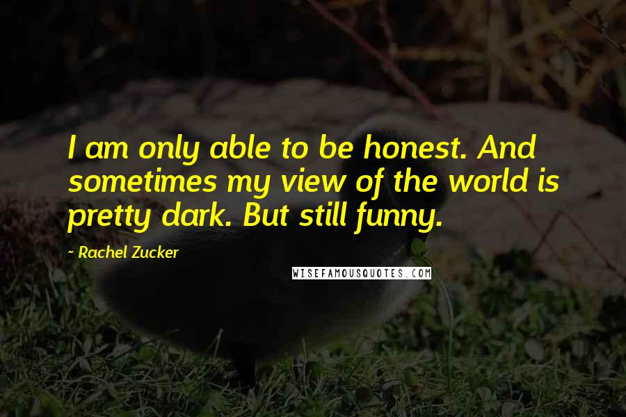 Rachel Zucker quotes: I am only able to be honest. And sometimes my view of the world is pretty dark. But still funny.