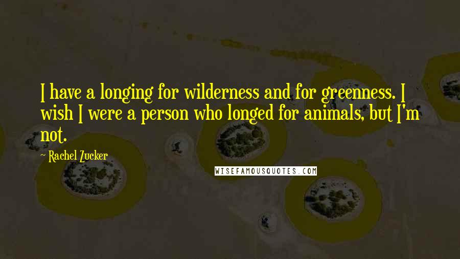 Rachel Zucker quotes: I have a longing for wilderness and for greenness. I wish I were a person who longed for animals, but I'm not.