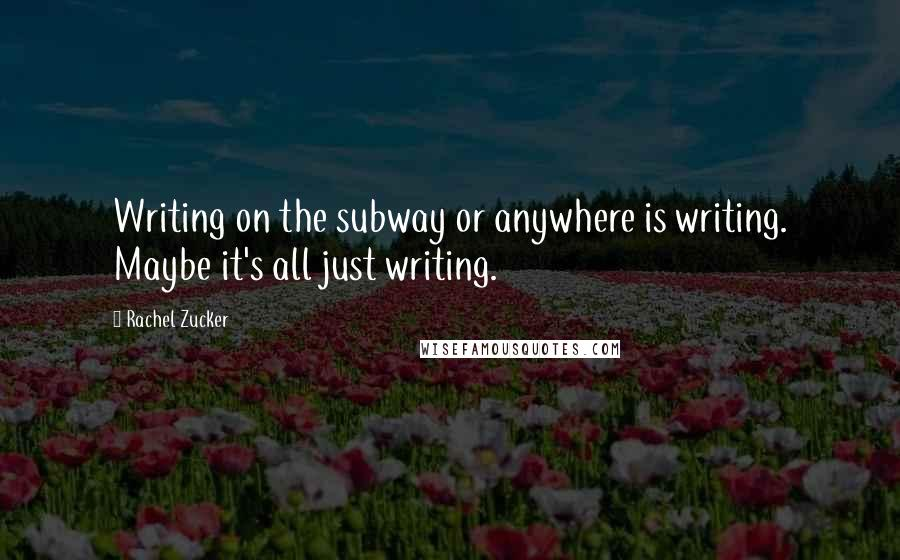 Rachel Zucker quotes: Writing on the subway or anywhere is writing. Maybe it's all just writing.