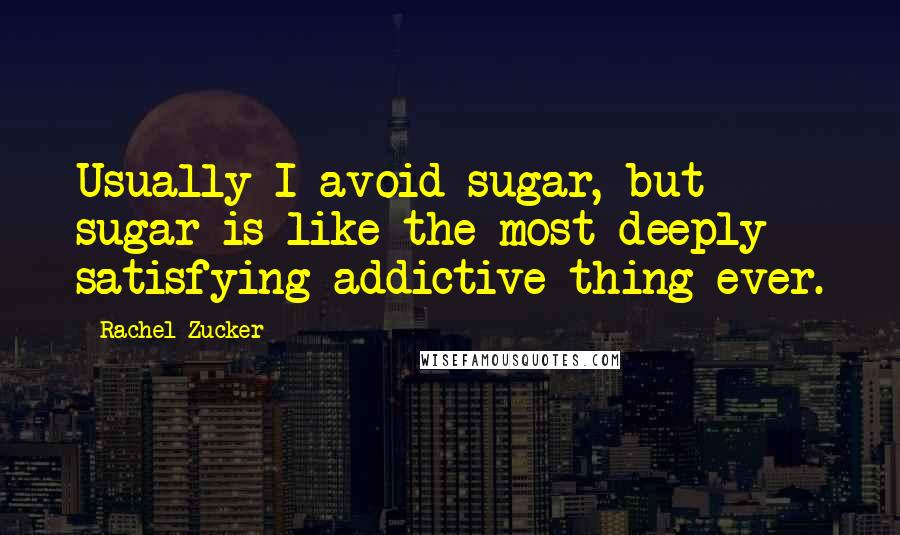 Rachel Zucker quotes: Usually I avoid sugar, but sugar is like the most deeply satisfying addictive thing ever.