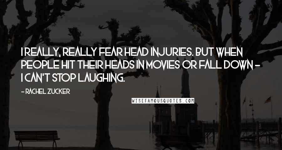 Rachel Zucker quotes: I really, really fear head injuries. But when people hit their heads in movies or fall down - I can't stop laughing.