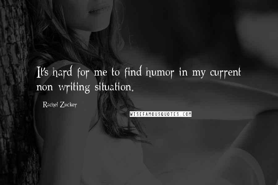 Rachel Zucker quotes: It's hard for me to find humor in my current non-writing situation.