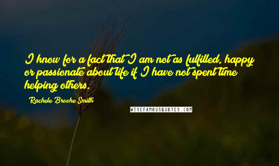 Rachele Brooke Smith quotes: I know for a fact that I am not as fulfilled, happy or passionate about life if I have not spent time helping others.