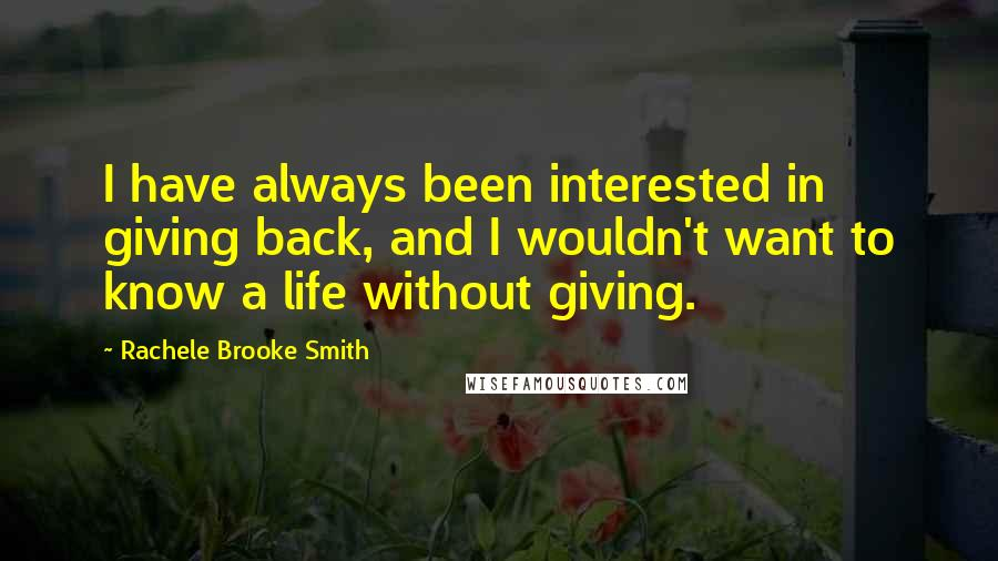 Rachele Brooke Smith quotes: I have always been interested in giving back, and I wouldn't want to know a life without giving.