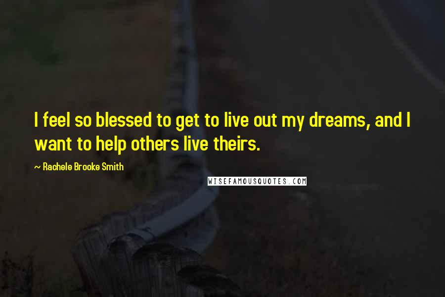 Rachele Brooke Smith quotes: I feel so blessed to get to live out my dreams, and I want to help others live theirs.