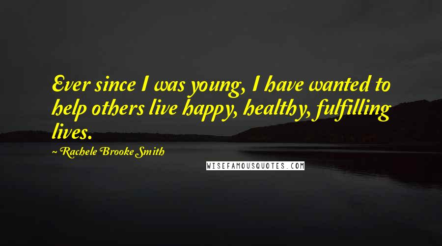 Rachele Brooke Smith quotes: Ever since I was young, I have wanted to help others live happy, healthy, fulfilling lives.