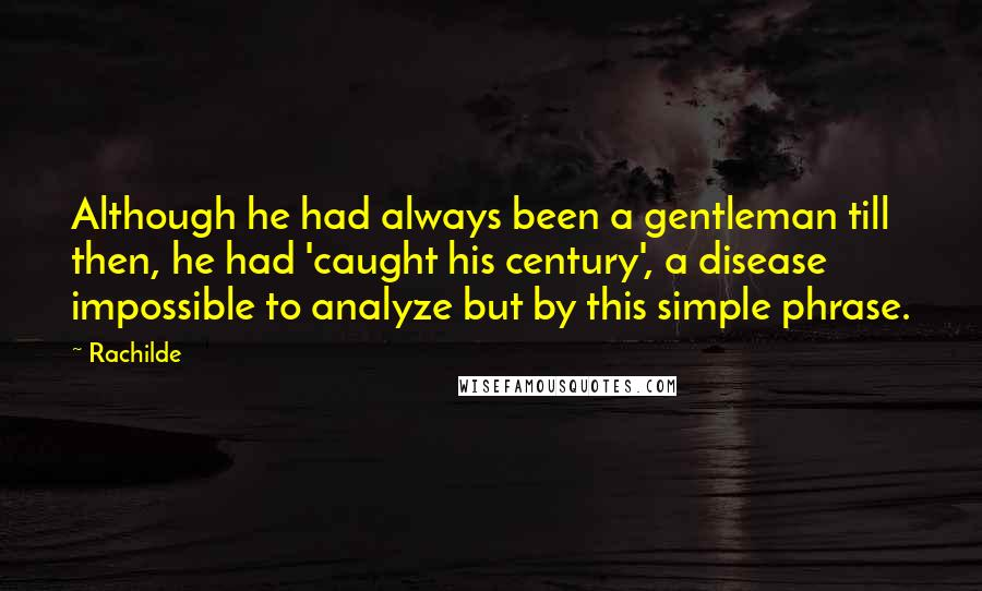 Rachilde quotes: Although he had always been a gentleman till then, he had 'caught his century', a disease impossible to analyze but by this simple phrase.