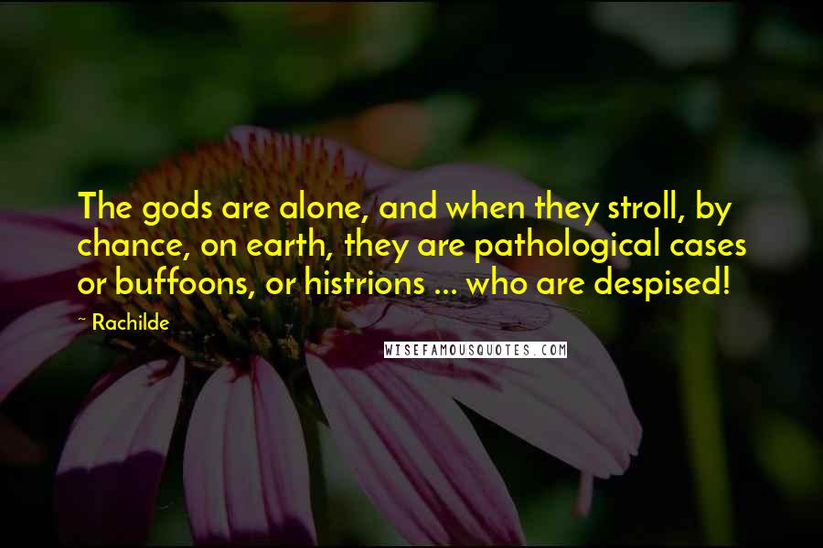 Rachilde quotes: The gods are alone, and when they stroll, by chance, on earth, they are pathological cases or buffoons, or histrions ... who are despised!