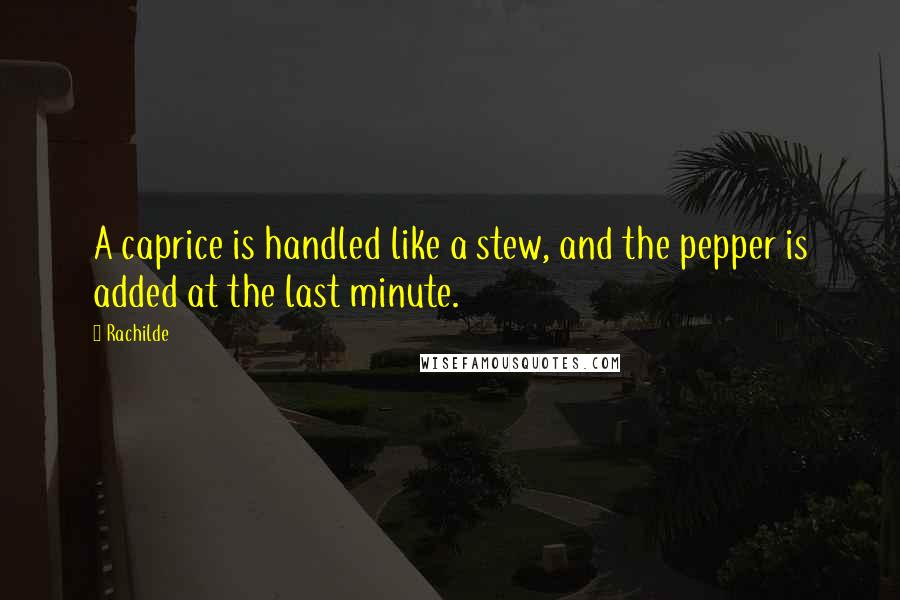 Rachilde quotes: A caprice is handled like a stew, and the pepper is added at the last minute.