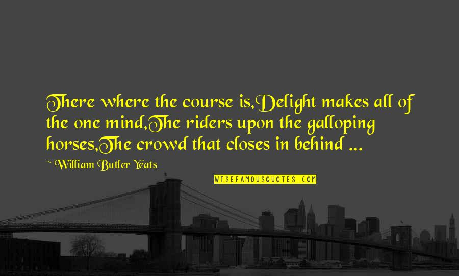 Racing Mind Quotes By William Butler Yeats: There where the course is,Delight makes all of