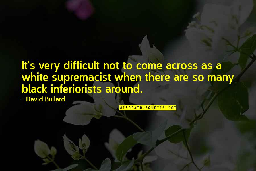 Racism In South Africa Quotes By David Bullard: It's very difficult not to come across as