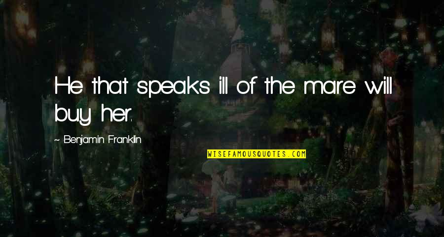 Racist Bible Quotes By Benjamin Franklin: He that speaks ill of the mare will