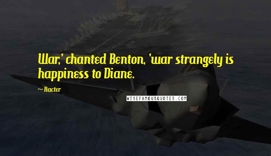 Racter quotes: War,' chanted Benton, 'war strangely is happiness to Diane.
