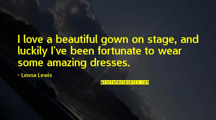 Ractopamine Quotes By Leona Lewis: I love a beautiful gown on stage, and
