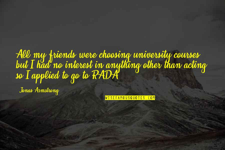 Rada Quotes By Jonas Armstrong: All my friends were choosing university courses, but