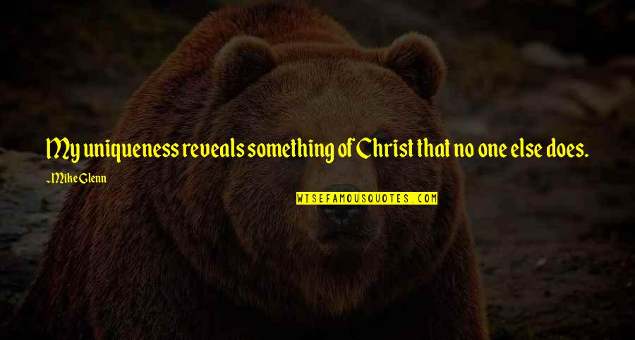 Radiances Quotes By Mike Glenn: My uniqueness reveals something of Christ that no