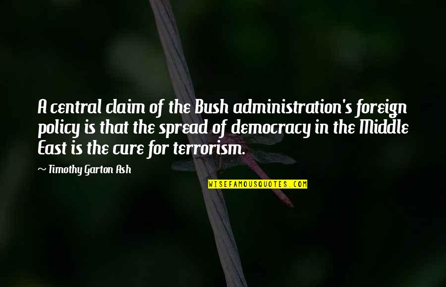Radiances Quotes By Timothy Garton Ash: A central claim of the Bush administration's foreign