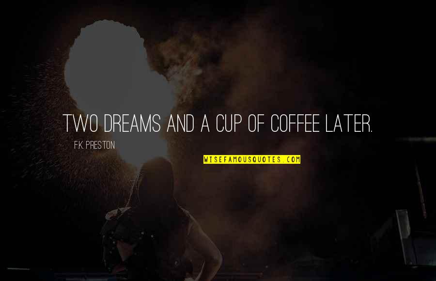 Radio Broadcaster Quotes By F.K. Preston: Two dreams and a cup of coffee later.