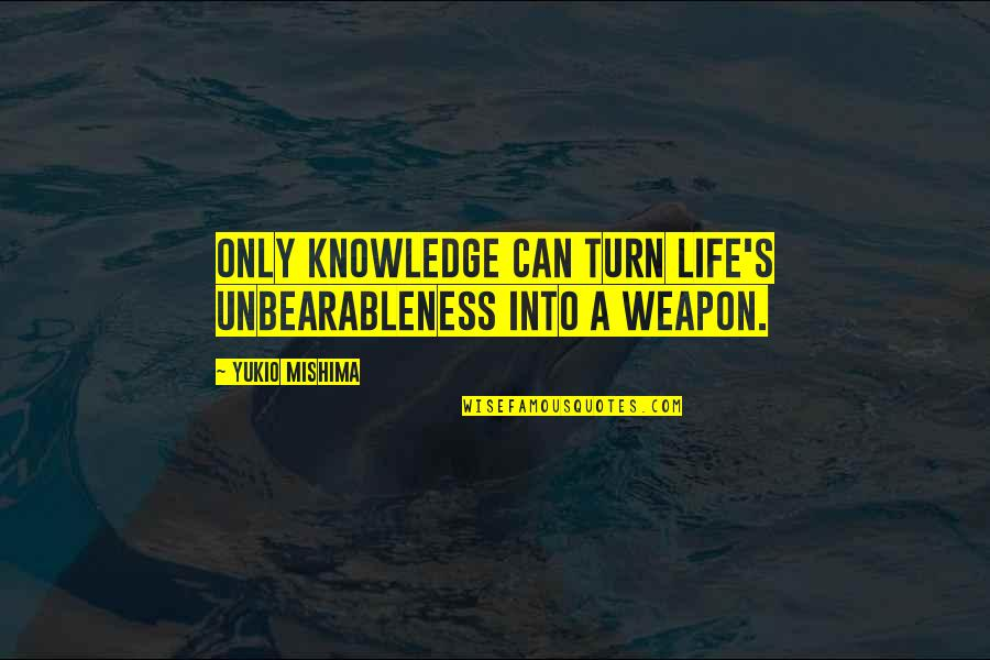 Radio Broadcaster Quotes By Yukio Mishima: Only knowledge can turn life's unbearableness into a