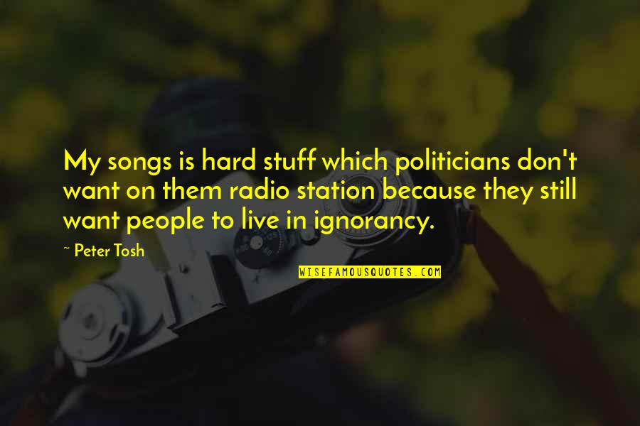 Radio Station Quotes By Peter Tosh: My songs is hard stuff which politicians don't