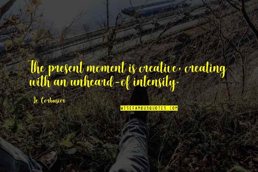 Radioactive Wolves Quotes By Le Corbusier: The present moment is creative, creating with an
